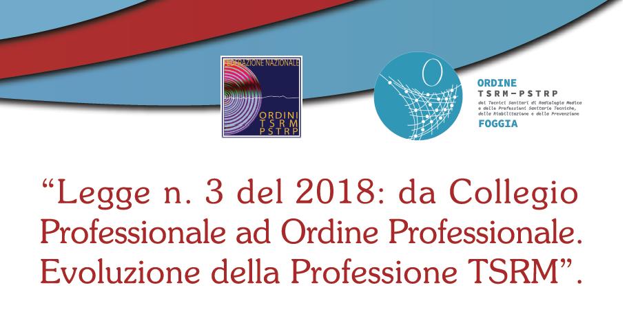 LEGGE N.3 DEL 2018: DA COLLEGIO PROFESSIONALE AD ORDINE PROFESSIONALE. EVOLUZIONE DELLA PROFESSIONE TSRM.